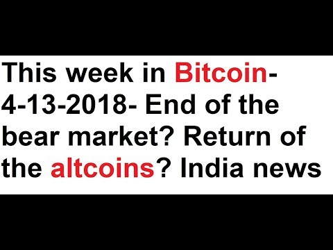 This week in Bitcoin- 4-13-2018- End of the bear market? Return of the altcoins? India crypto news