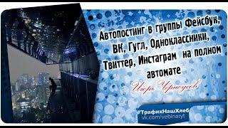 Автопостинг в группы Фейсбук, ВК, Гугл, Одноклассники, Твиттер, Инстаграм  на полном автомате