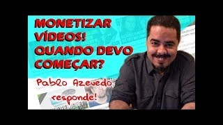 Monetizar Videos! Quando devo começar a Monetizar videos no Youtube? Pablo Azevedo Responde!
