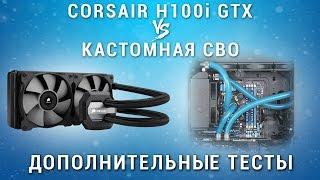 Corsair H100i GTX vs Кастомная СВО. Дополнительные тесты, подводим Итог.
