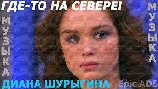 Диана Шурыгина - Где-то на севере! (МУЗЫКА//КЛИП)   REMIX   РЕМИКС