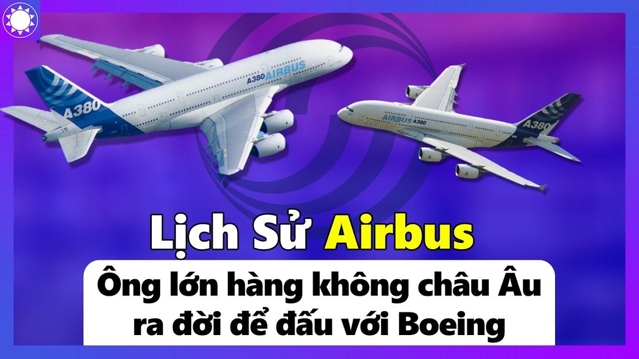 Lịch Sử Airbus – Ông Lớn Hàng Không Châu Âu, Ra Đời Để Đấu Với Boeing