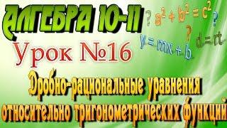 Дробно-рациональные уравнения относительно тригонометрических функций. Алгебра 10-11 классы. 16