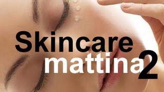 Beauty: Skincare - cura della pelle mattino 2°parte