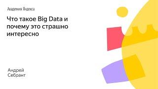 001. Малый ШАД - Что такое Big Data и почему это страшно интересно - Андрей Себрант