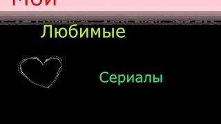Мои любимые сериалы/не судите за качество)