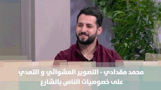 محمد مقدادي - التصوير العشوائي و التعدي على خصوصيات الناس بالشارع - تكنولوجيا