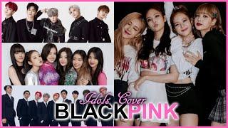 Kpop Idols Cover BLACKPINK Songs