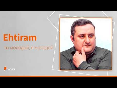 Ehtiram - ты молодой, я молодой