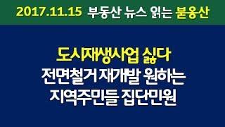 도시재생사업 싫다 전면철거 재개발 원하는 지역주민들 집단민원 (2017.11.15)