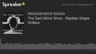 The Dark Mirror Show - Reptlian Shape Shifters