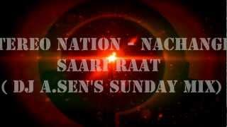 Stereo Nation - Nachange Saari Raat ( DJ A.Sen's Sunday Mix)