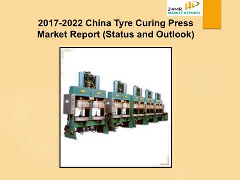 2017 2022 China Tyre Curing Press Market Report Status and Outlook