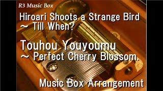 Hiroari Shoots a Strange Bird ~ Till When?/Touhou Youyoumu ~ Perfect Cherry Blossom. [Music Box]