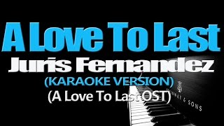 A LOVE TO LAST - Juris Fernandez (KARAOKE VERSION) (A Love To Last OST)
