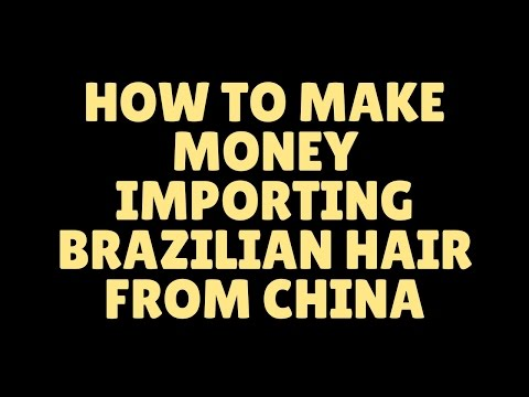 how to make money importing brazilian hair from china