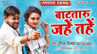 Deepak Dildar का यह गाना सुनकर दिल खुश हो जाएगा 2019   Batataru Jahe Tahe   Bhojpuri Hit Song