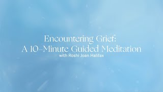 Encountering Grief: A 10-Minute Guided Meditation with Roshi Joan Halifax