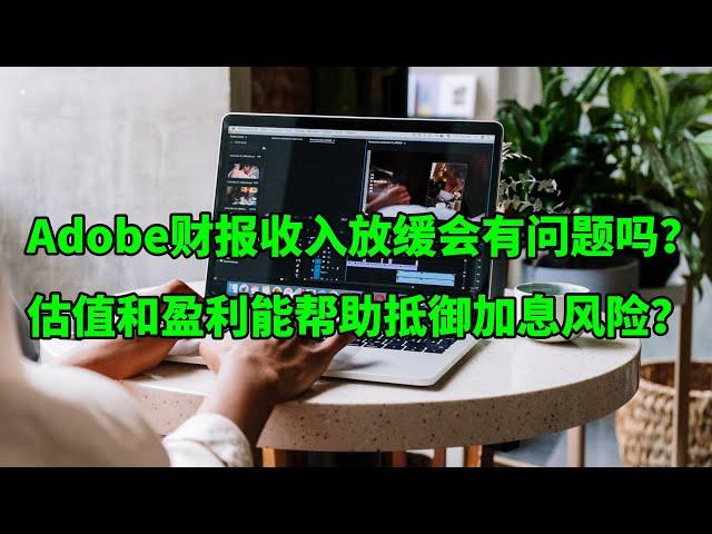 Adobe(ADBE)财报一如既往的好 收入增速放缓会是问题吗?估值和盈利能帮助他们抵御加息风险吗?(美股天天说20210617)