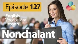 Nonchalant - English Vocabulary Lesson # 126 - Free English speaking lesson