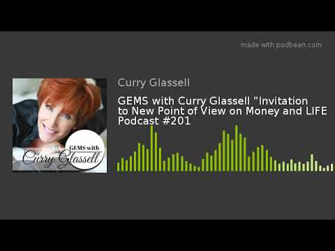 """GEMS with Curry Glassell """"Invitation to New Point of View on Money and LIFE Podcast #201"""