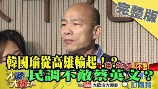 2019.05.07大政治大爆卦完整版(下)韓國瑜從高雄輸起!?民調不敵蔡英文?