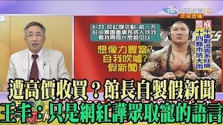 【精彩】遭高價收買?館長自製假新聞 王丰:只是網紅譁眾取寵的語言