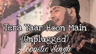 Tera Yaar Hoon Main (Unplugged cover)   Sonu ke Titu ki Sweety   Acoustic Singh
