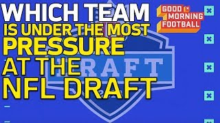 Which Team is Under the Most Pressure at the 2018 NFL Draft? | Good Morning Football | NFL Network