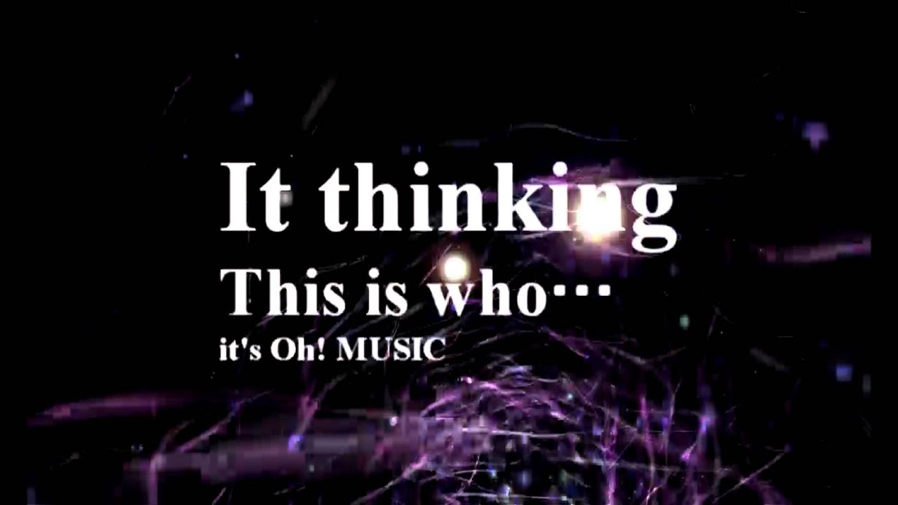 it's Oh! MUSIC - it thinking