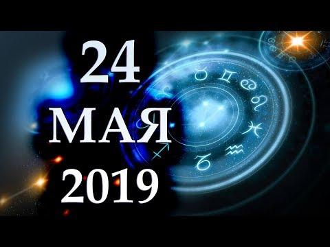 ГОРОСКОП НА 24 МАЯ 2019 ГОДА