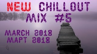 New Chillout Mix #5 (March 2018 / Март 2018) Chillout, Ambient, Uplifting Trance, Soulful House