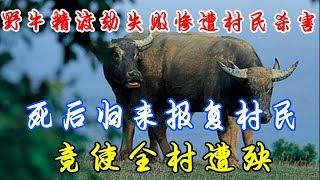野牛精渡劫失败惨遭村民杀害,死后归来报复村民,竟使全村遭殃!