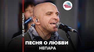🅰️ Непара - Песня О Любви (LIVE @ Авторадио)