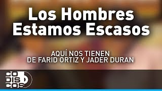 Los Hombres Estamos Escasos, Farid Ortiz y Jader Durán - Audio