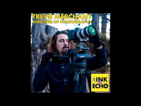 Ink & Echo Episode 3 - Trevr Merchant, DP & Filmmaker [Interview]