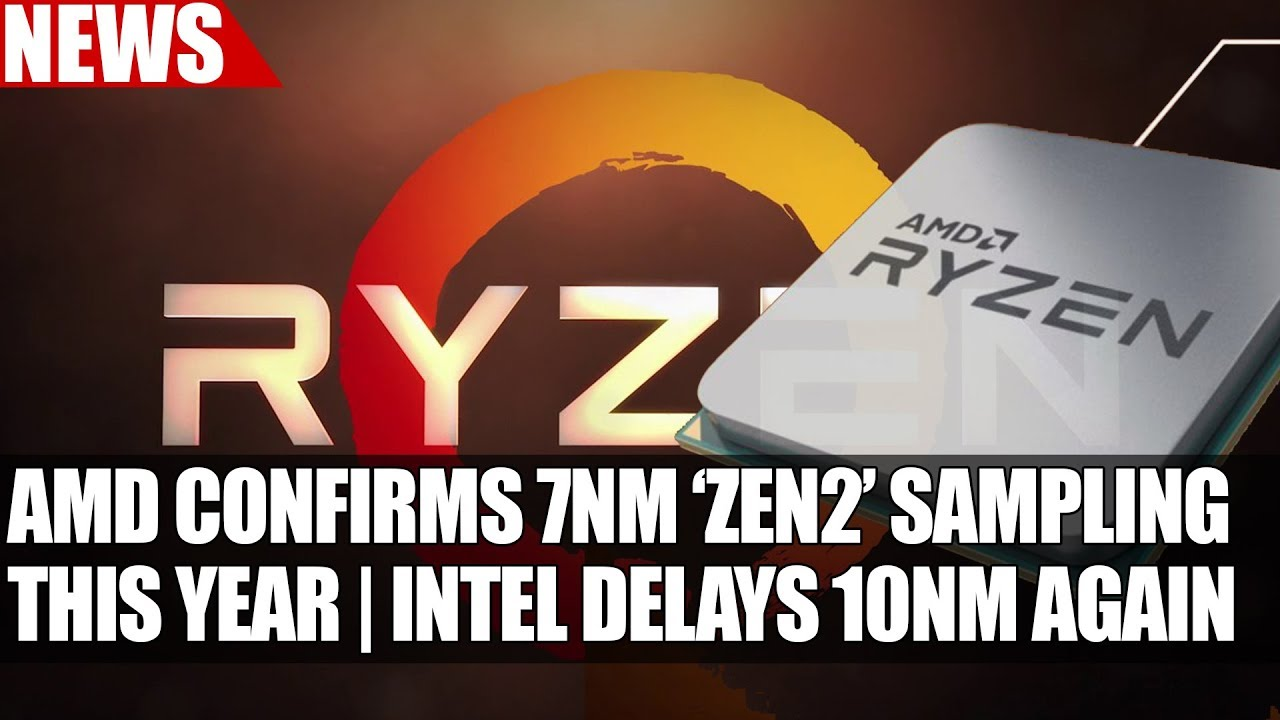 AMD Confirms Zen 2 Based On 7nm & Sampling This Year | Intel Confirms 10nm  Delayed Until 2019