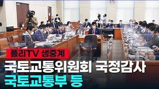 [폴리TV 생중계] 국회 국토교통위원회 국정감사, 국토…