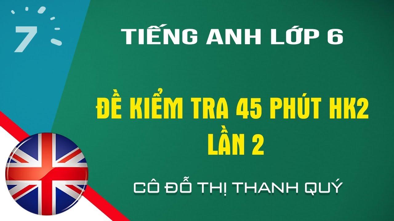 HD giải đề kiểm tra 45 phút Tiếng Anh lớp 6 HK2 lần 2| HỌC247