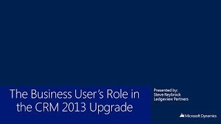 The Business User's Role in the CRM 2013 Upgrade (38 minutes)