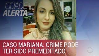 Caso Mariana: polícia investiga se o crime foi premeditado