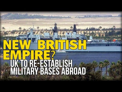 NEW BRITISH EMPIRE? UK TO RE-ESTABLISH MILITARY BASES ABROAD
