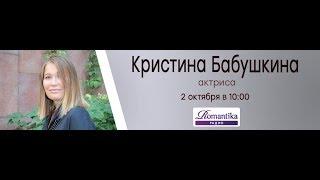 Утро на Романтике: актриса Кристина Бабушкина (02.10.2018)
