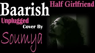 Baarish | Half Girlfriend | Unplugged Cover By Soumya