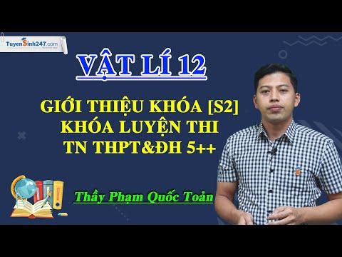 Giới thiệu khóa [S2] – Khóa luyện thi TN THPT&ĐH 5++ môn Vật Lí – Thầy Phạm Quốc Toản