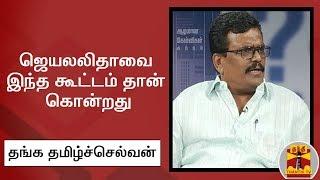 ஜெயலலிதாவை இந்த கூட்டம் தான் கொன்றது - தங்கதமிழ் செல்வன் | Jayalalithaa