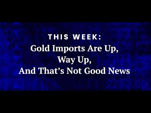 Gold Imports are Up, Way Up, and That's Not Good News