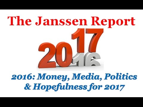 2016 Review on Money, Media, Politics and Hopefulness for 2017 - The Janssen Report