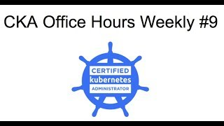 CKA(D) Office Hours Weekly #9 (May 7th)