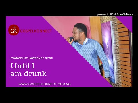 Until I Am Drunk With Pastor Lawrence Oyor